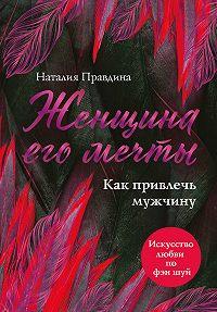 Наталья Правдина -Женщина его мечты. Как привлечь мужчину