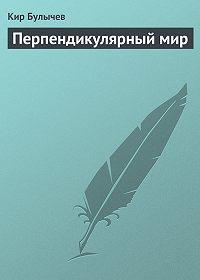 Кир Булычев - Перпендикулярный мир
