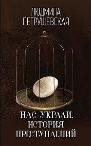 Людмила Петрушевская -Нас украли. История преступлений
