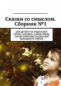 Владимир Беляев -Сказки сосмыслом. Сборник №1. Для детей иих родителей. Самые «сочные», самые яркие, самые отборные сказки для домашнего чтения