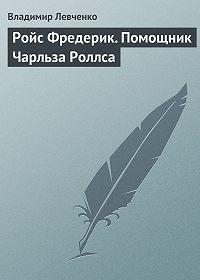 Владимир Левченко -Ройс Фредерик. Помощник Чарльза Роллса