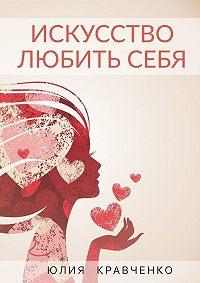 Юлия Кравченко -Искусство любитьсебя. Книга-инструкция о том, как начать счастливую жизнь