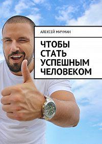 Алексей Мичман -Чтобы стать успешным человеком