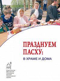Коллектив Авторов, О. Сивакова - Празднуем Пасху: в храме и дома