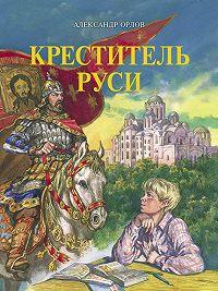 Александр Орлов -Креститель Руси