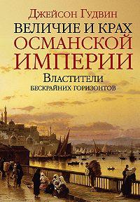 Джейсон Гудвин -Величие и крах Османской империи. Властители бескрайних горизонтов