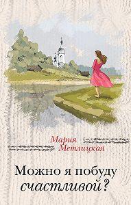Мария Метлицкая -Можно я побуду счастливой?