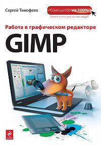Сергей Михайлович Тимофеев -Работа в графическом редакторе GIMP