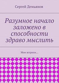 Сергей Демьянов -Разумное начало заложено в способности здраво мыслить. Мои штрихи…
