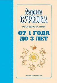 Лариса Суркова -От 1 года до 3 лет. Растем, обучаемся, играем