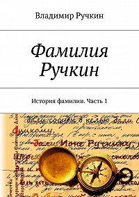 Владимир Ручкин -Фамилия Ручкин. История фамилии. Часть 1