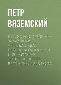 Петр Андреевич Вяземский -Несколько слов на замечания г. Арцыбашева, перепечатанные в 19 и 20 нумерах «Московского вестника» 1828 года
