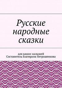 Коллектив авторов, Екатерина Петрошенкова - Русские народные сказки для ваших малышей