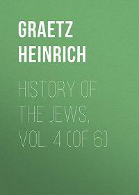 Heinrich Graetz -History of the Jews, Vol. 4 (of 6)