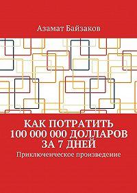 Азамат Байзаков -Как потратить 100 000 000 долларов за 7 дней. Приключенческое произведение