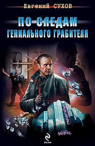 Евгений Сухов - По следам гениального грабителя