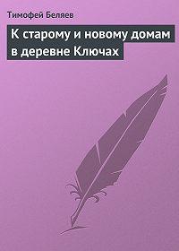 Тимофей Беляев - К старому и новому домам в деревне Ключах