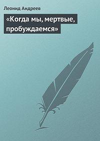 Леонид Андреев -«Когда мы, мертвые, пробуждаемся»