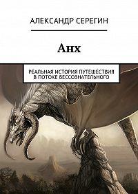 Александр Серегин -Анх. Реальная история путешествия впотоке бессознательного