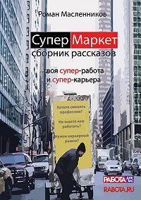 Роман Масленников -СуперМаркет. Твоя супер-работа и твоя супер-карьера