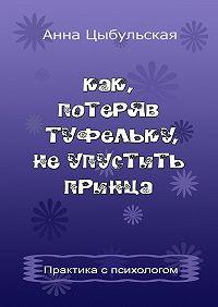 Анна Цыбульская -Как, потеряв туфельку, неупустить принца. Практика от психолога