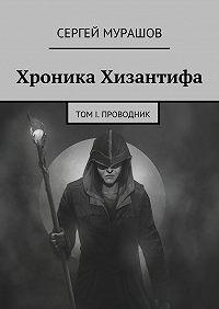 Сергей Мурашов -Хроника Хизантифа. Том I. Проводник