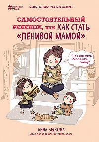 Анна Быкова - Самостоятельный ребенок, или Как стать «ленивой мамой»