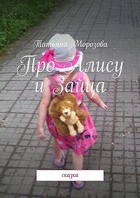 Татьяна Морозова - Про Алису и Зайца. Сказка
