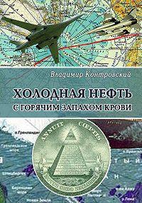 Владимир Контровский -Холодная нефть с горячим запахом крови