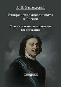 Андрей Медушевский - Утверждение абсолютизма в России