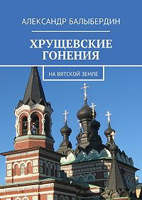Александр Балыбердин -Хрущевские гонения. НаВятской земле