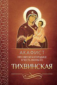Сборник -Акафист Пресвятой Богородице в честь иконы Ее Тихвинская
