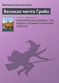Евгений Константинов - Великая мечта Грибо