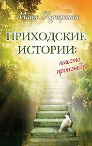 Майя Кучерская - Приходские истории: вместо проповеди (сборник)