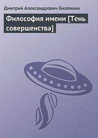 Дмитрий Биленкин - Философия имени [Тень совершенства]