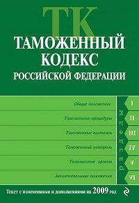 Коллектив Авторов -Таможенный кодекс Российской Федерации. Текст с изменениями и дополнениями на 2009 год