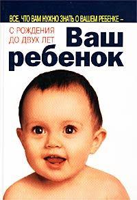 Уильям Серз -Ваш ребенок. Все, что вам нужно знать о вашем ребенке – с рождения до двух лет