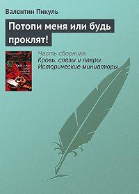 Валентин Пикуль -Потопи меня или будь проклят!