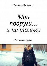 Тамила Казанок - Мои подруги… и не только