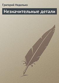 Григорий Неделько -Незначительные детали