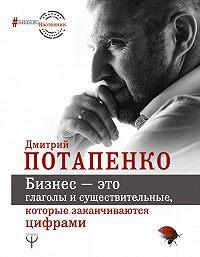 Дмитрий Потапенко -Бизнес – это глаголы и существительные, которые заканчиваются цифрами