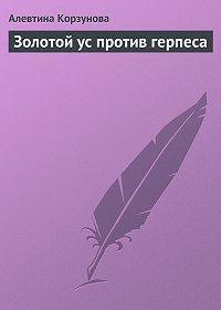 Алевтина Корзунова -Золотой ус против герпеса