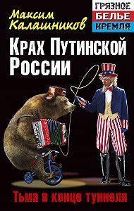 Максим Калашников -Крах Путинской России. Тьма в конце туннеля