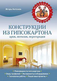 Игорь Антонов - Конструкции из гипсокартона: арки, потолки, перегородки