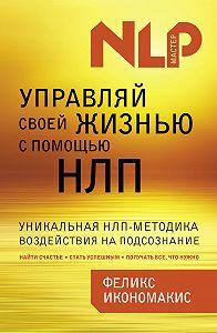 Феликс Икономакис - Управляй своей жизнью с помощью НЛП