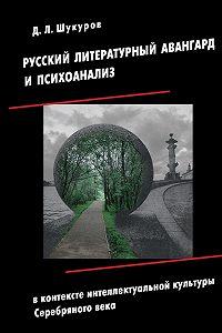 Дмитрий Шукуров -Русский литературный авангард и психоанализ в контексте интеллектуальной культуры Серебряного века