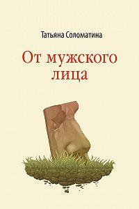 Татьяна Соломатина -От мужского лица (сборник)