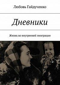 Любовь Гайдученко -Дневники. Жизнь вовнутренней эмиграции