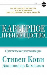 Стивен Кови, Дженнифер Колосимо - Карьерное преимущество: Практические рекомендации
