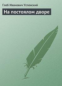 Глеб Успенский -На постоялом дворе